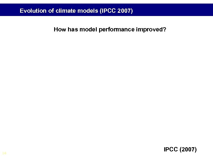 Evolution of climate models (IPCC 2007) How has model performance improved? 14 IPCC (2007)
