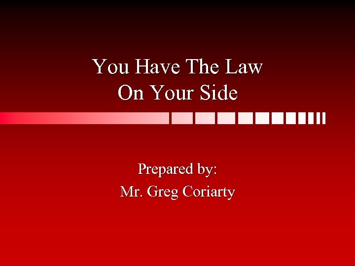 You Have The Law On Your Side Prepared by: Mr. Greg Coriarty