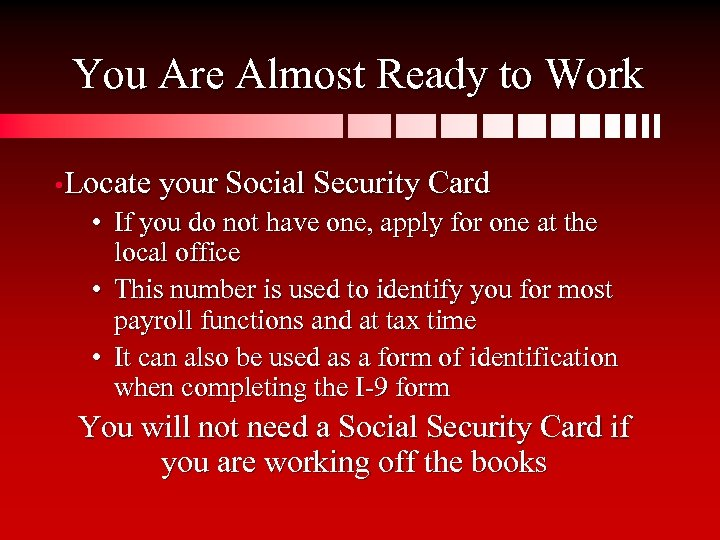 You Are Almost Ready to Work • Locate your Social Security Card • If