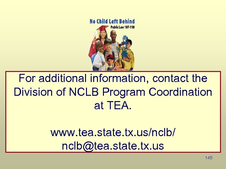 For additional information, contact the Division of NCLB Program Coordination at TEA. www. tea.