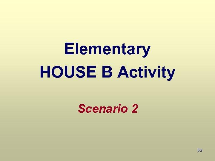 Elementary HOUSE B Activity Scenario 2 53