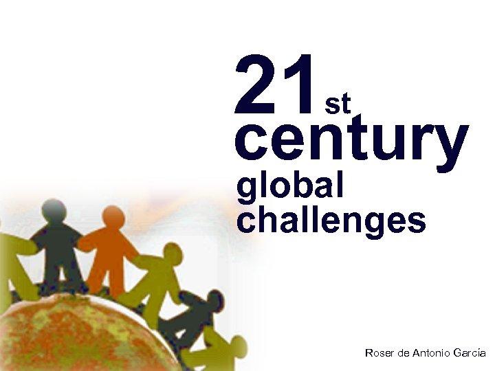 21 st century global challenges Roser de Antonio García