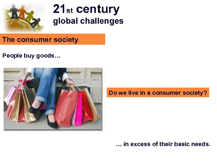 21 st century global challenges The consumer society People buy goods… Do we live