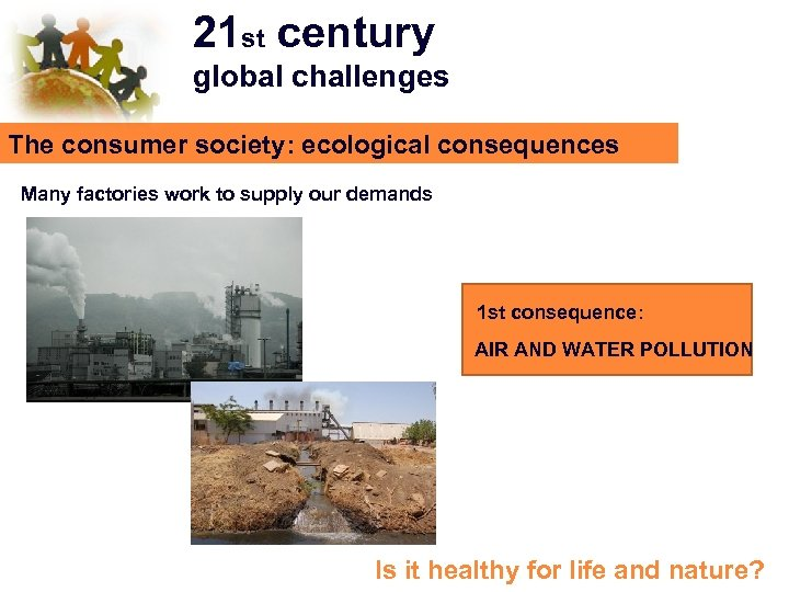 21 st century global challenges The consumer society: ecological consequences Many factories work to