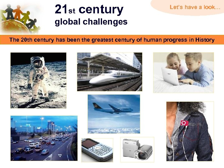 21 st century Let's have a look… global challenges The 20 th century has