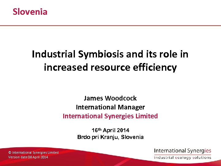 Slovenia Industrial Symbiosis and its role in increased resource efficiency James Woodcock International Manager