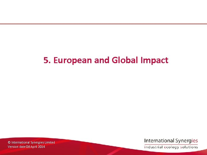 5. European and Global Impact © International Synergies Limited Version date 08 April 2014