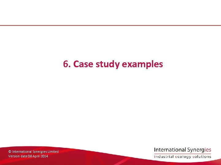 6. Case study examples © International Synergies Limited Version date 08 April 2014