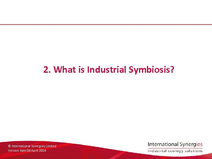 2. What is Industrial Symbiosis? © International Synergies Limited Version date 08 April 2014