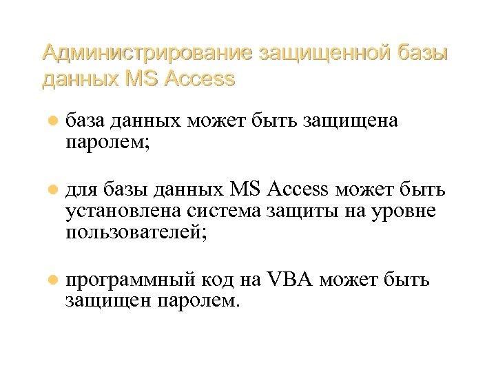 Администрирование защищенной базы данных MS Access l база данных может быть защищена паролем; l