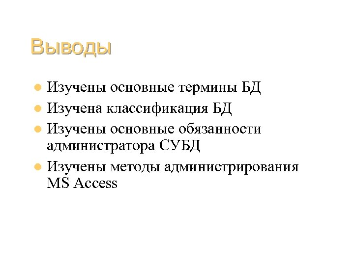 Выводы Изучены основные термины БД l Изучена классификация БД l Изучены основные обязанности администратора