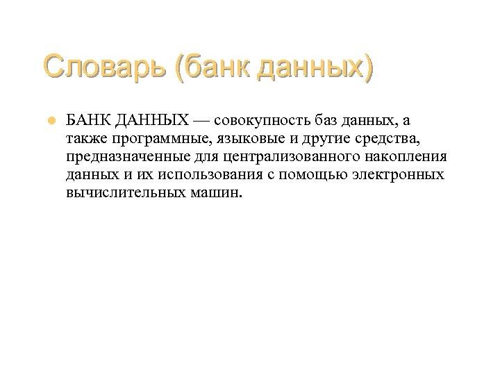 Словарь (банк данных) l БАНК ДАННЫХ — совокупность баз данных, а также программные, языковые