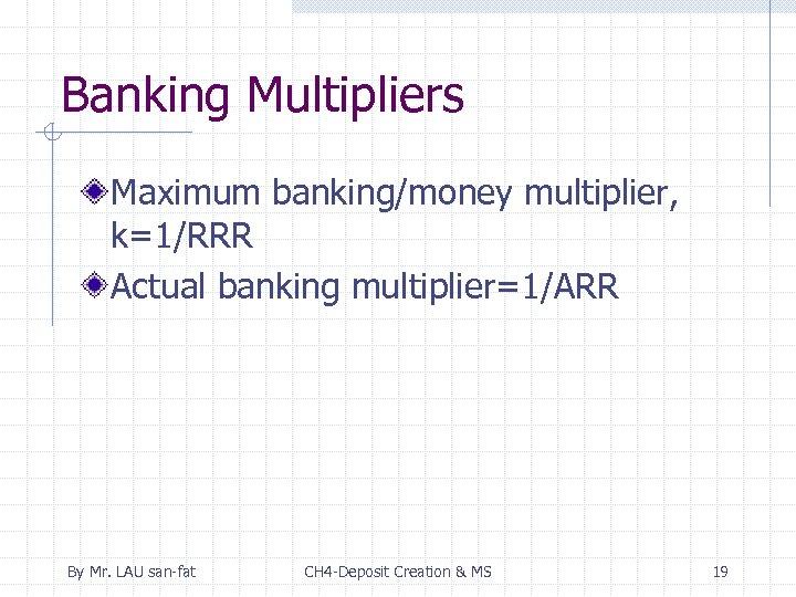 Banking Multipliers Maximum banking/money multiplier, k=1/RRR Actual banking multiplier=1/ARR By Mr. LAU san-fat CH
