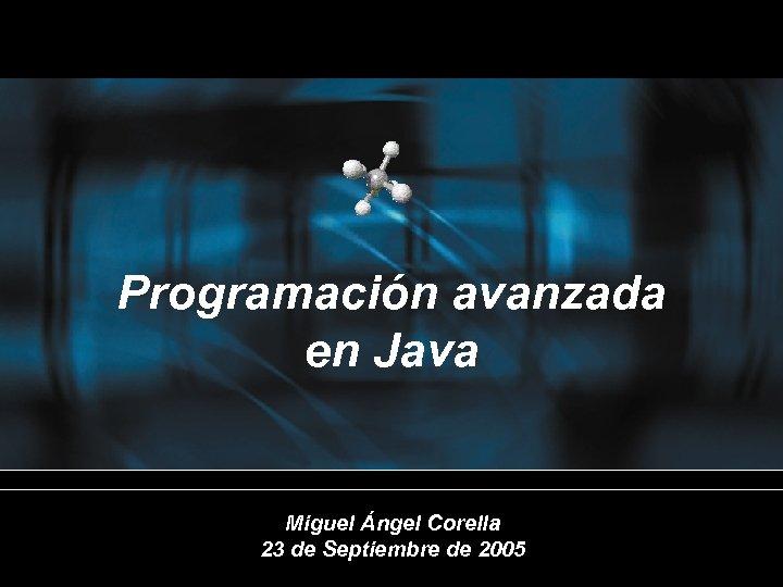 Programación avanzada en Java Miguel Ángel Corella 23 de Septiembre de 2005