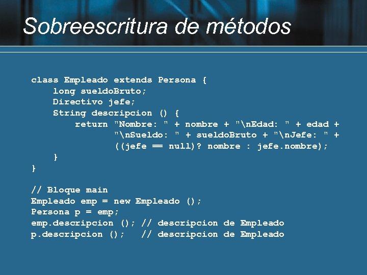 Sobreescritura de métodos class Empleado extends Persona { long sueldo. Bruto; Directivo jefe; String