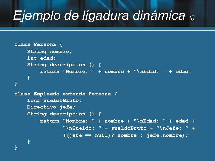 Ejemplo de ligadura dinámica (I) class Persona { String nombre; int edad; String descripcion