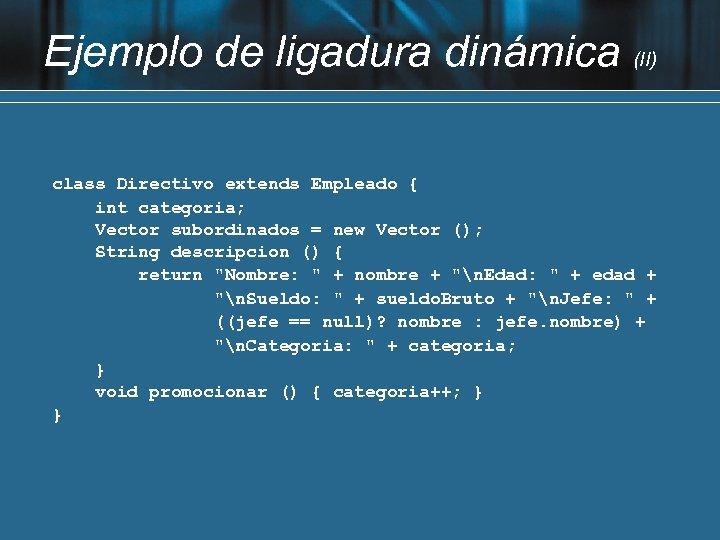 Ejemplo de ligadura dinámica (II) class Directivo extends Empleado { int categoria; Vector subordinados