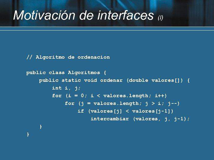 Motivación de interfaces (I) // Algoritmo de ordenacion public class Algoritmos { public static