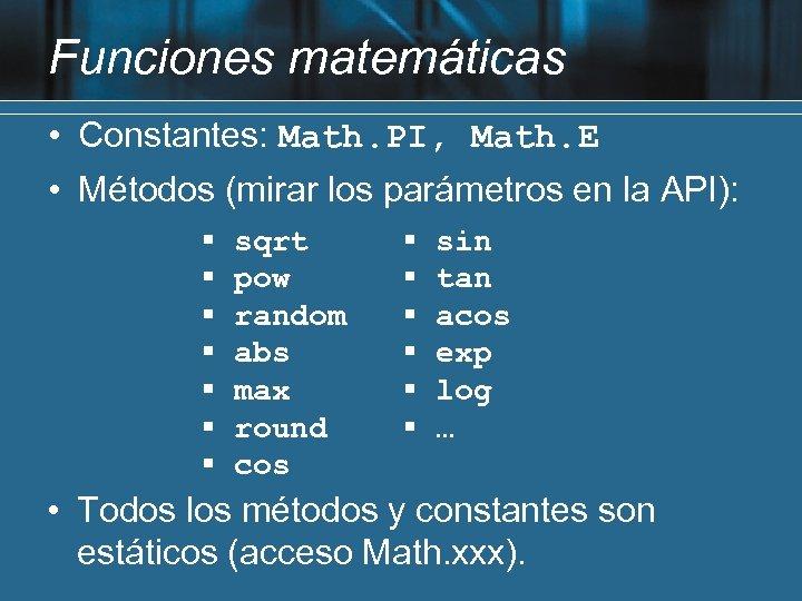 Funciones matemáticas • Constantes: Math. PI, Math. E • Métodos (mirar los parámetros en