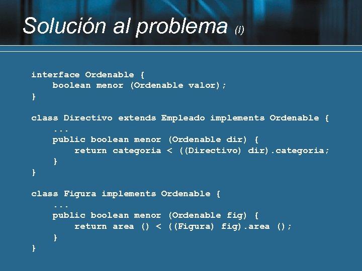 Solución al problema (I) interface Ordenable { boolean menor (Ordenable valor); } class Directivo