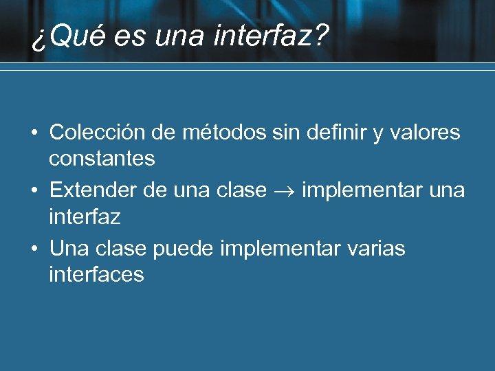 ¿Qué es una interfaz? • Colección de métodos sin definir y valores constantes •