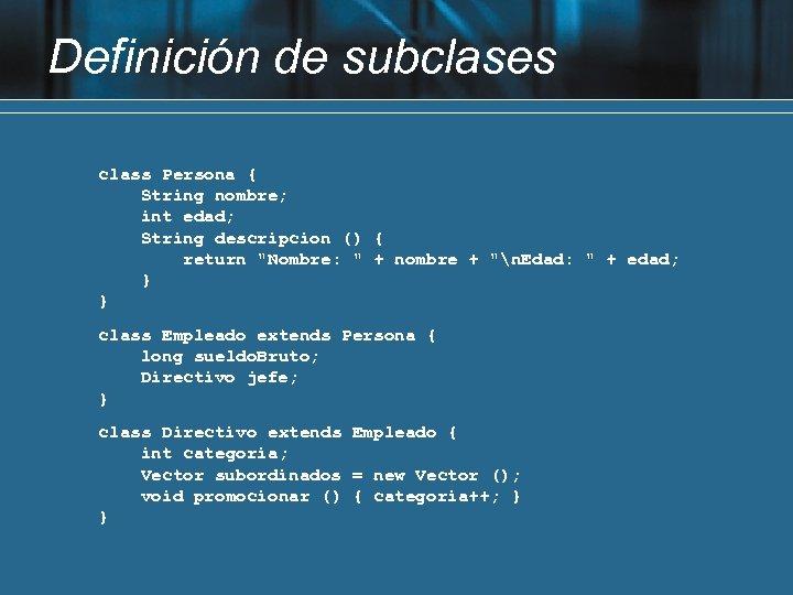 Definición de subclases class Persona { String nombre; int edad; String descripcion () {