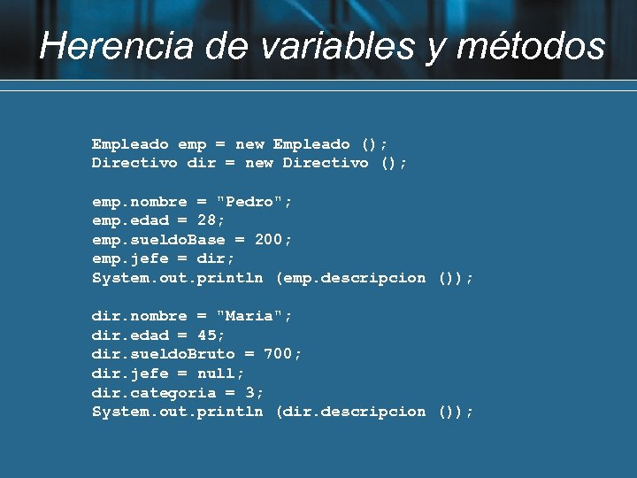 Herencia de variables y métodos Empleado emp = new Empleado (); Directivo dir =