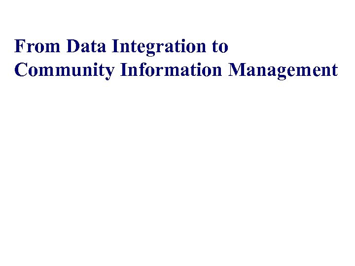 From Data Integration to Community Information Management An. Hai Doan University of Illinois Joint
