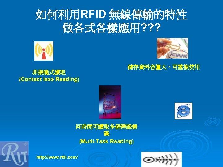 如何利用RFID 無線傳輸的特性 做各式各樣應用? ? ? 非接觸式讀取 (Contact less Reading) 儲存資料容量大、可重複使用 同時間可讀取多個辨識標 籤 (Multi-Task Reading)