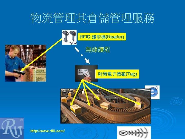 物流管理其倉儲管理服務 RFID 讀取機(Reader) 無線讀取 射頻電子標籤(Tag) http: //www. ritii. com/