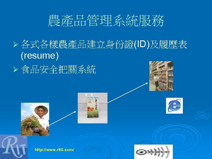 農產品管理系統服務 Ø 各式各樣農產品建立身份證(ID)及履歷表 (resume) Ø 食品安全把關系統 http: //www. ritii. com/