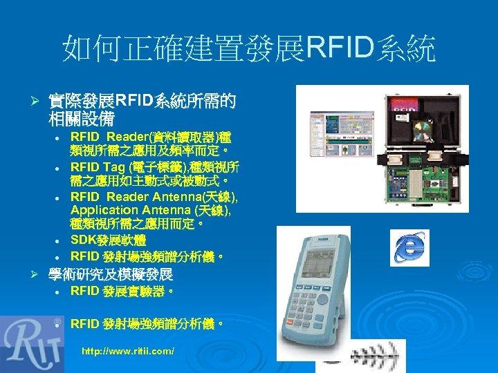 如何正確建置發展RFID系統 Ø 實際發展RFID系統所需的 相關設備 l l l Ø RFID Reader(資料讀取器)種 類視所需之應用及頻率而定。 RFID Tag (電子標籤),