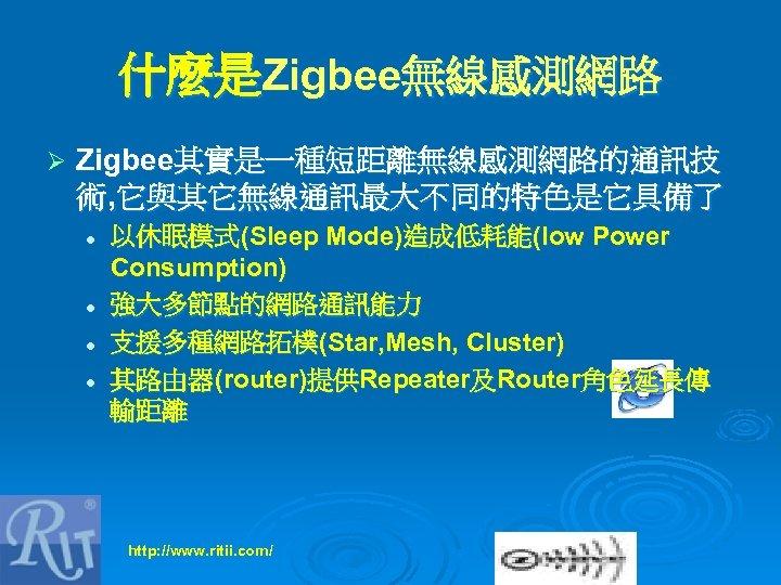 什麼是Zigbee無線感測網路 Ø Zigbee其實是一種短距離無線感測網路的通訊技 術, 它與其它無線通訊最大不同的特色是它具備了 l l 以休眠模式(Sleep Mode)造成低耗能(low Power Consumption) 強大多節點的網路通訊能力 支援多種網路拓樸(Star, Mesh,