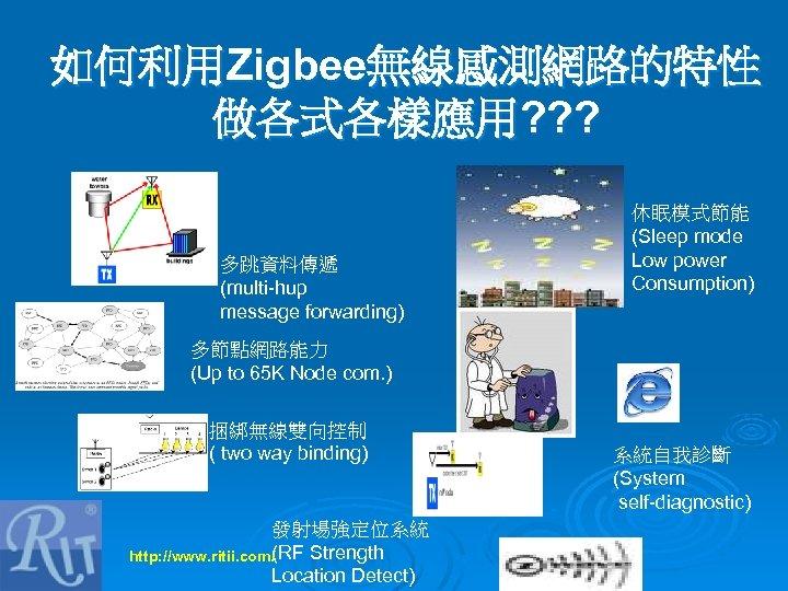 如何利用Zigbee無線感測網路的特性 做各式各樣應用? ? ? 多跳資料傳遞 (multi-hup message forwarding) 休眠模式節能 (Sleep mode Low power Consumption)