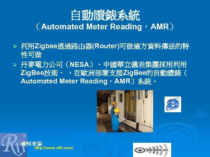 自動讀錶系統 (Automated Meter Reading,AMR) 利用Zigbee透過路由器(Router)可做遠方資料傳送的特 性可做 Ø 丹麥電力公司(NESA)、中國華立儀表集團採用利用 Zig. Bee技術、 ,在歐洲部署支援Zig. Bee的自動讀錶( Automated Meter