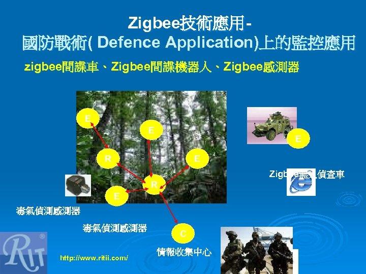 Zigbee技術應用國防戰術( Defence Application)上的監控應用 zigbee間諜車、Zigbee間諜機器人、Zigbee感測器 E E E R E Zigbee無人偵查車 R E 毒氣偵測感測器 http: