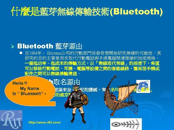 什麼是藍芽無線傳輸技術(Bluetooth) Ø Bluetooth 藍芽源由 l 在 1994年, Ericsson公司的行動部門突發奇想開始研究無線的可能性,其 研究的目的主要是用來取代行動電話與手提電腦間連接線的技術規格, 一套低功率、低成本的傳輸方式,以「無線取代有線」的前提下,希望 可以移除行動電話、耳機、電腦等設備之間的複雜線路,讓兩部手機或 配件之間可以無線傳輸溝通。 Ø Bluetooth取名源由