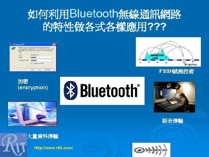 如何利用Bluetooth無線通訊網路 的特性做各式各樣應用? ? ? FSSH跳頻技術 加密 (encryption) 語音傳輸 大量資料傳輸 http: //www. ritii. com/