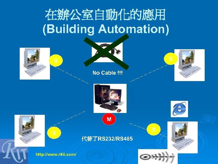 在辦公室自動化的應用 (Building Automation) S S No Cable !!! M S S 代替了RS 232/RS 485