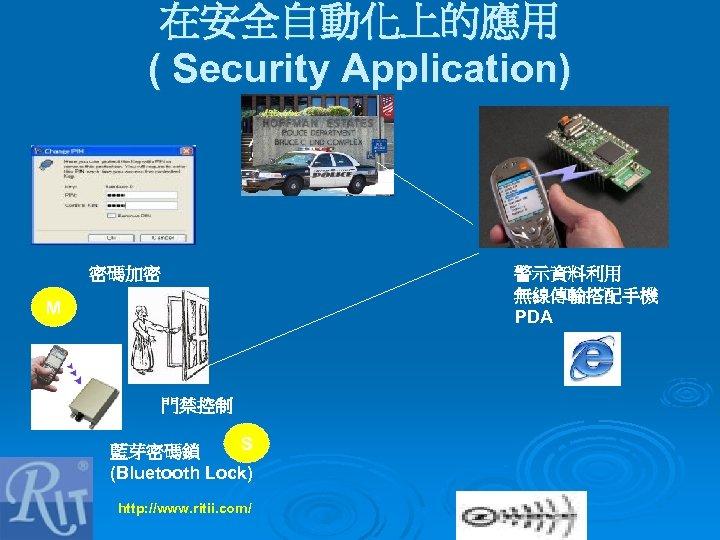 在安全自動化上的應用 ( Security Application) 密碼加密 警示資料利用 無線傳輸搭配手機 PDA M 門禁控制 S 藍芽密碼鎖 (Bluetooth Lock)