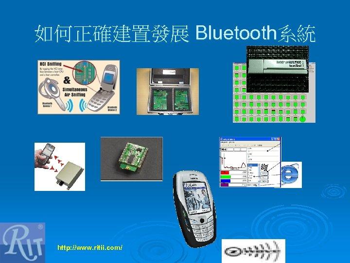如何正確建置發展 Bluetooth系統 http: //www. ritii. com/