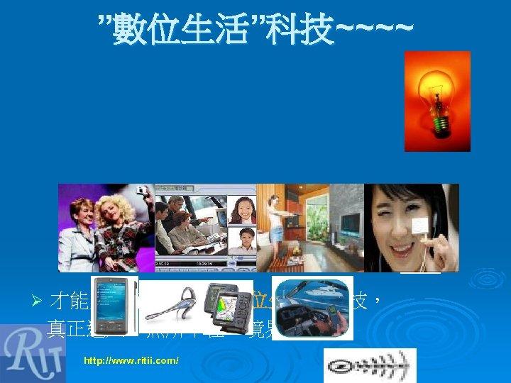 """""""數位生活""""科技~~~~ Ø 才能成就了真正的""""數位生活""""科技, 真正邁入""""無所不在""""境界 http: //www. ritii. com/"""