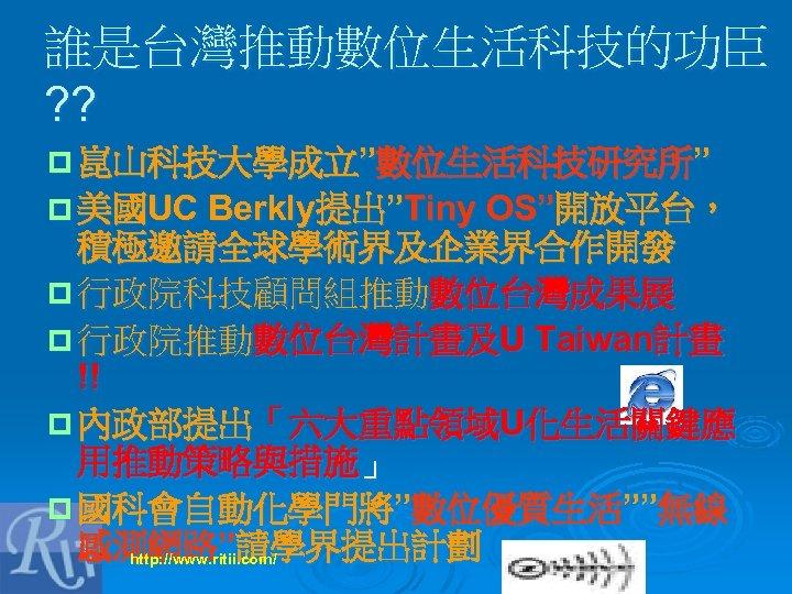 """誰是台灣推動數位生活科技的功臣 ? ? p 崑山科技大學成立""""數位生活科技研究所"""" p 美國UC Berkly提出""""Tiny OS""""開放平台, 積極邀請全球學術界及企業界合作開發 p 行政院科技顧問組推動數位台灣成果展 p 行政院推動數位台灣計畫及U"""
