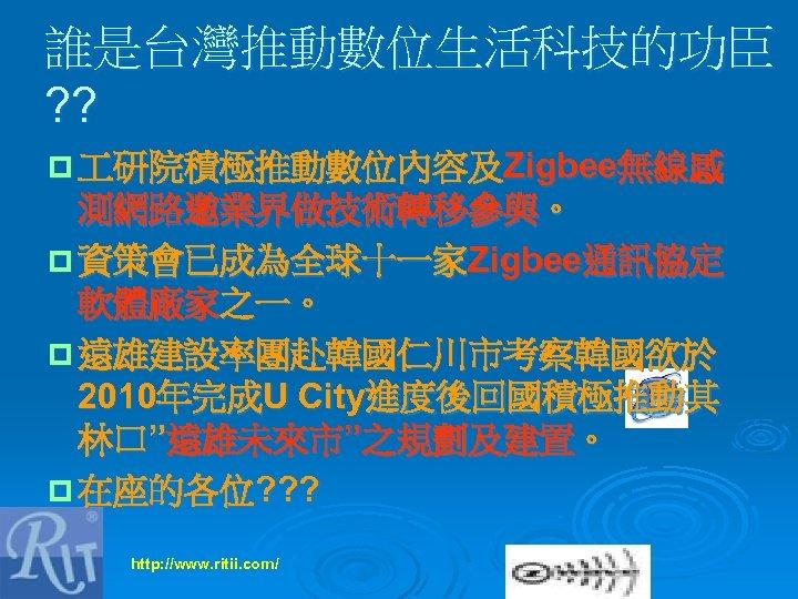 """誰是台灣推動數位生活科技的功臣 ? ? p 研院積極推動數位內容及Zigbee無線感 測網路邀業界做技術轉移參與。 p 資策會已成為全球十一家Zigbee通訊協定 軟體廠家之一。 p 遠雄建設率團赴韓國仁川市考察韓國欲於 2010年完成U City進度後回國積極推動其 林口""""遠雄未來市""""之規劃及建置。"""