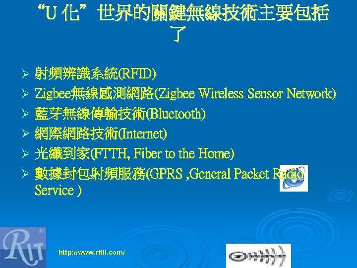 """U 化""世界的關鍵無線技術主要包括 了 射頻辨識系統(RFID) Ø Zigbee無線感測網路(Zigbee Wireless Sensor Network) Ø 藍芽無線傳輸技術(Bluetooth) Ø 網際網路技術(Internet) Ø"