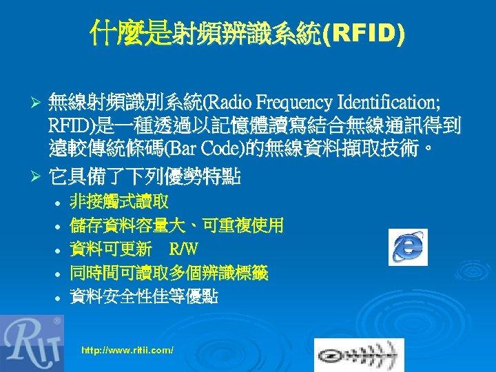 什麼是射頻辨識系統(RFID) 無線射頻識別系統(Radio Frequency Identification; RFID)是一種透過以記憶體讀寫結合無線通訊得到 遠較傳統條碼(Bar Code)的無線資料擷取技術。 Ø 它具備了下列優勢特點 Ø l l l 非接觸式讀取