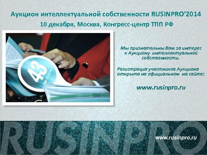 Аукцион интеллектуальной собственности RUSINPRO' 2014 10 декабря, Москва, Конгресс-центр ТПП РФ Мы признательны Вам
