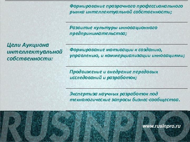 Формирование прозрачного профессионального рынка интеллектуальной собственности; Развитие культуры инновационного предпринимательства; Цели Аукциона интеллектуальной собственности: