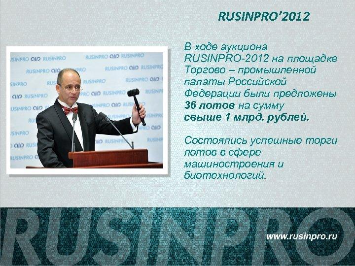 RUSINPRO' 2012 В ходе аукциона RUSINPRO-2012 на площадке Торгово – промышленной палаты Российской Федерации