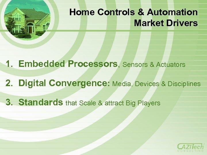 Home Controls & Automation Market Drivers 1. Embedded Processors, Sensors & Actuators 2. Digital